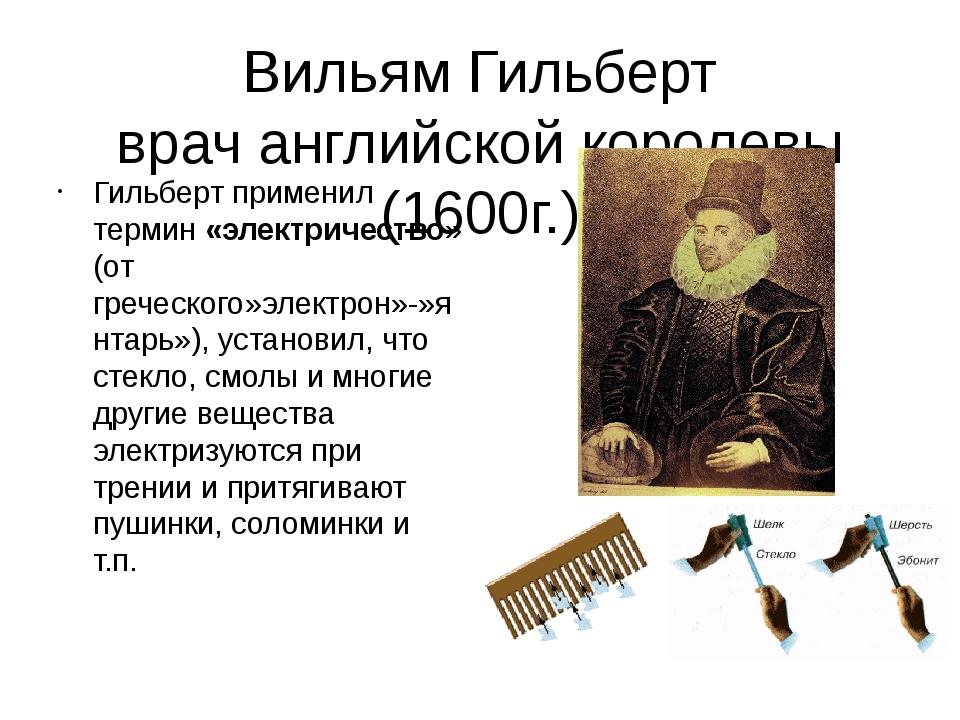 Вильям Гильберт врач английской королевы (1600г.) Гильберт применил термин «э...
