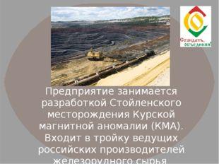 Предприятие занимается разработкой Стойленского месторождения Курской магнитн