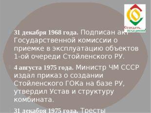 31 декабря 1968 года. Подписан акт Государственной комиссии о приемке в эксп