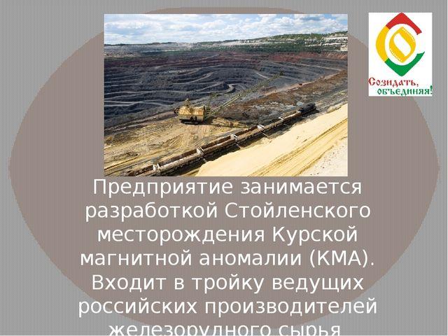 Предприятие занимается разработкой Стойленского месторождения Курской магнитн...