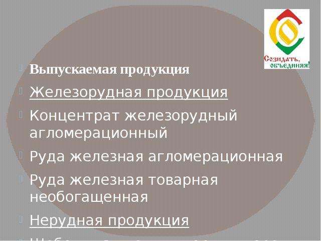 Выпускаемая продукция Железорудная продукция Концентрат железорудный агломер...
