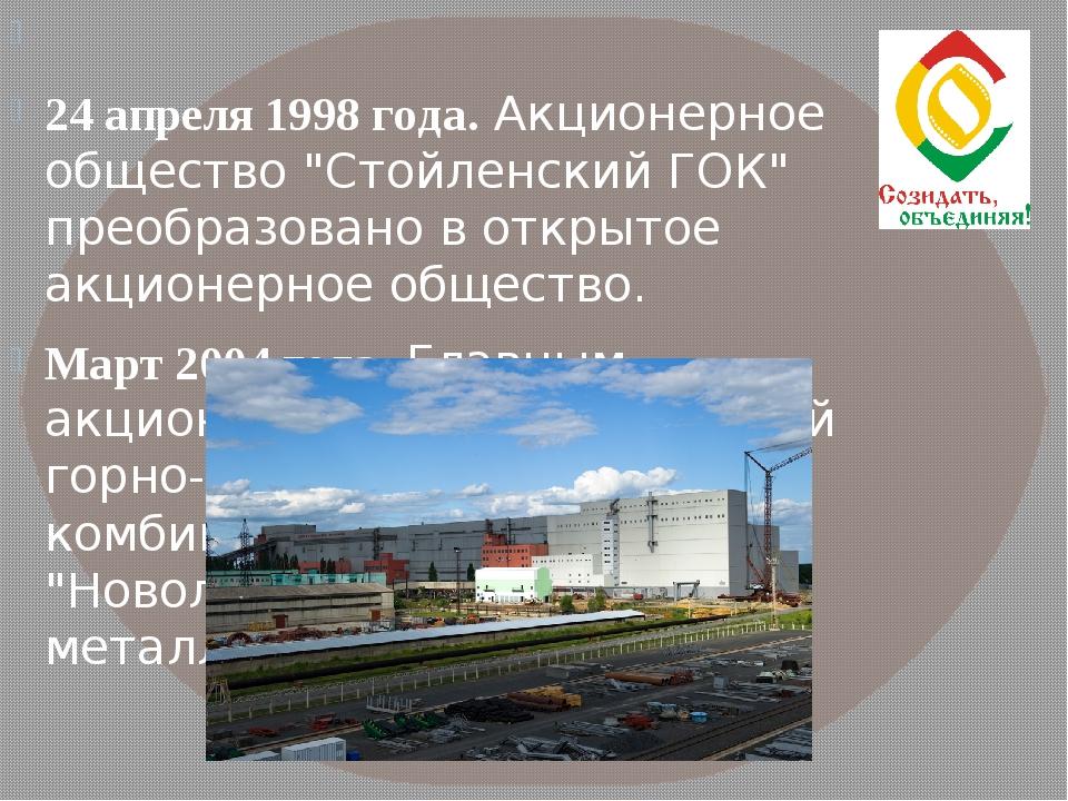 """24 апреля 1998 года. Акционерное общество """"Стойленский ГОК"""" преобразовано в..."""