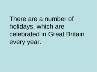 There are a number of holidays, which are celebrated in Great Britain every