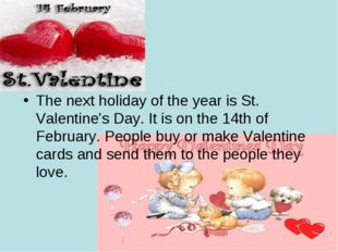 The next holiday of the year is St. Valentine's Day. It is on the 14th of Feb