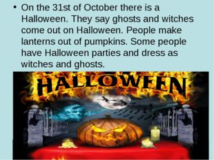 On the 31st of October there is a Halloween. They say ghosts and witches come