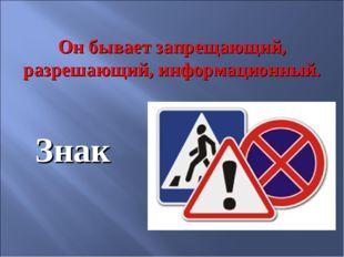 Он бывает запрещающий, разрешающий, информационный. Знак