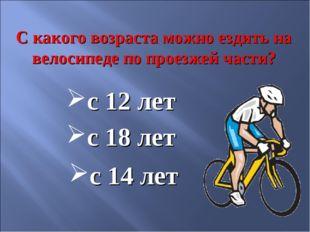 С какого возраста можно ездить на велосипеде по проезжей части? с 14 лет с 12