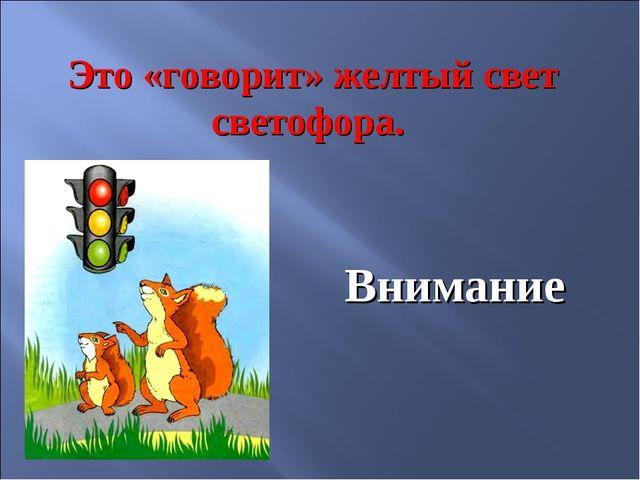 Это «говорит» желтый свет светофора. Внимание