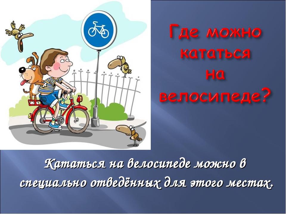 Кататься на велосипеде можно в специально отведённых для этого местах. .