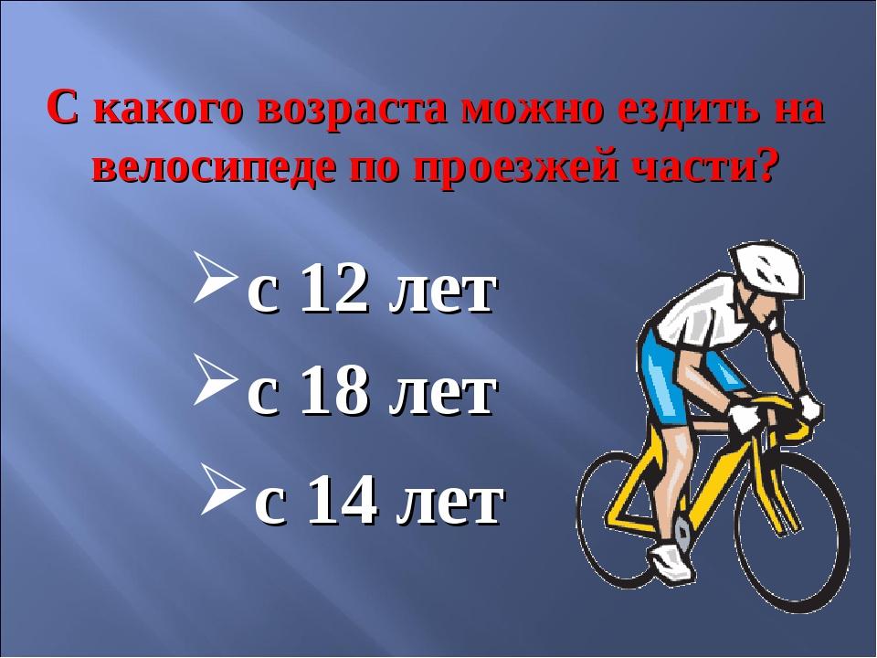 С какого возраста можно ездить на велосипеде по проезжей части? с 14 лет с 12...