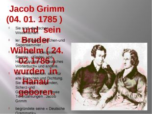 Jacob Grimm (04. 01. 1785 ) und sein Bruder Wilhelm ( 24. 02.1786 ) wurden in