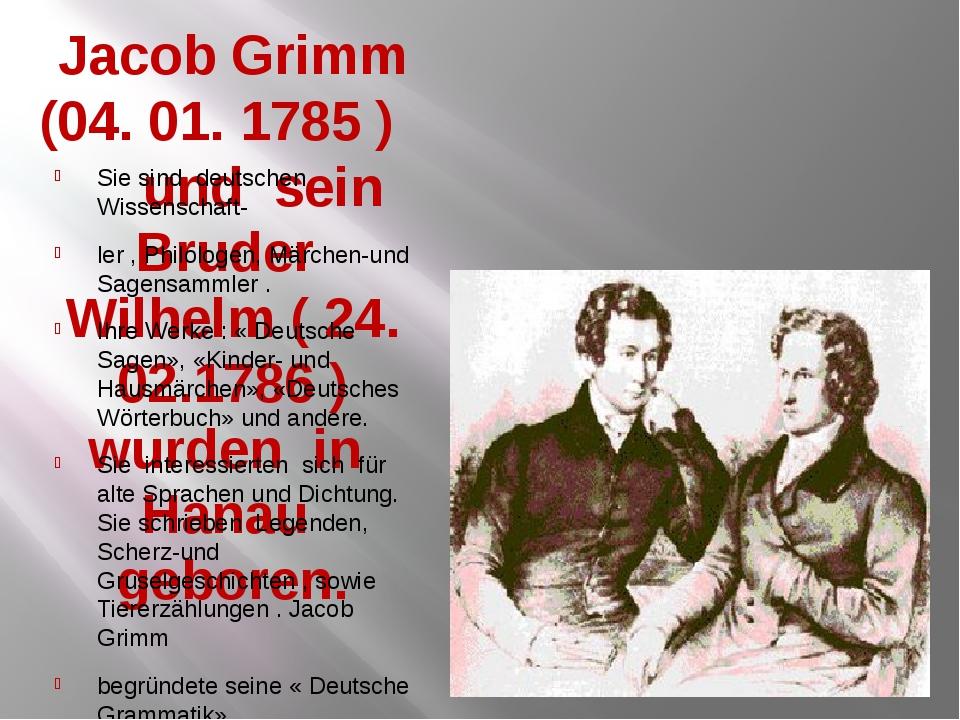 Jacob Grimm (04. 01. 1785 ) und sein Bruder Wilhelm ( 24. 02.1786 ) wurden in...