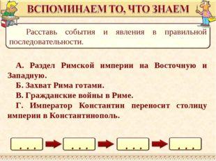 А. Раздел Римской империи на Восточную и Западную. Б. Захват Рима готами. В.