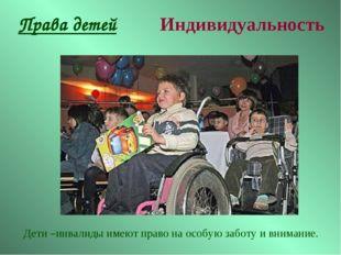 Права детей Индивидуальность Дети –инвалиды имеют право на особую заботу и вн