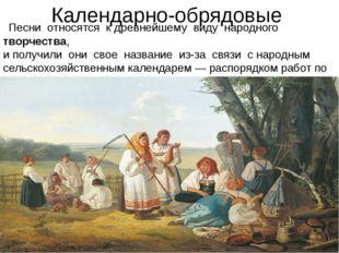 Календарно-обрядовые  Песни относятся к древнейшему виду народноготворч