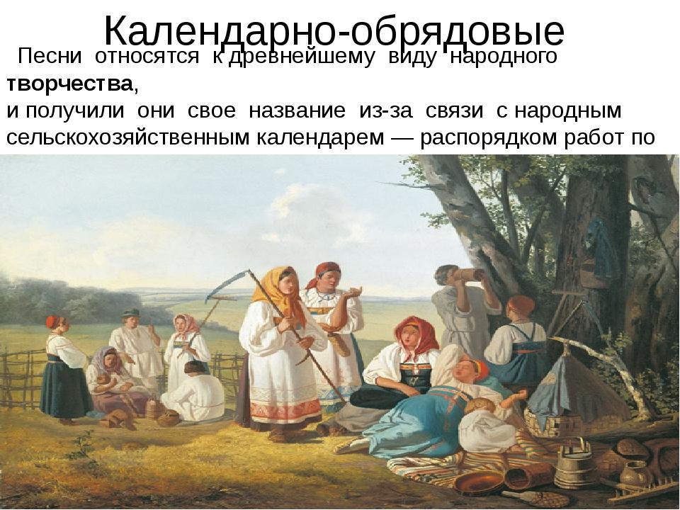 Календарно-обрядовые  Песни относятся к древнейшему виду народноготворч...