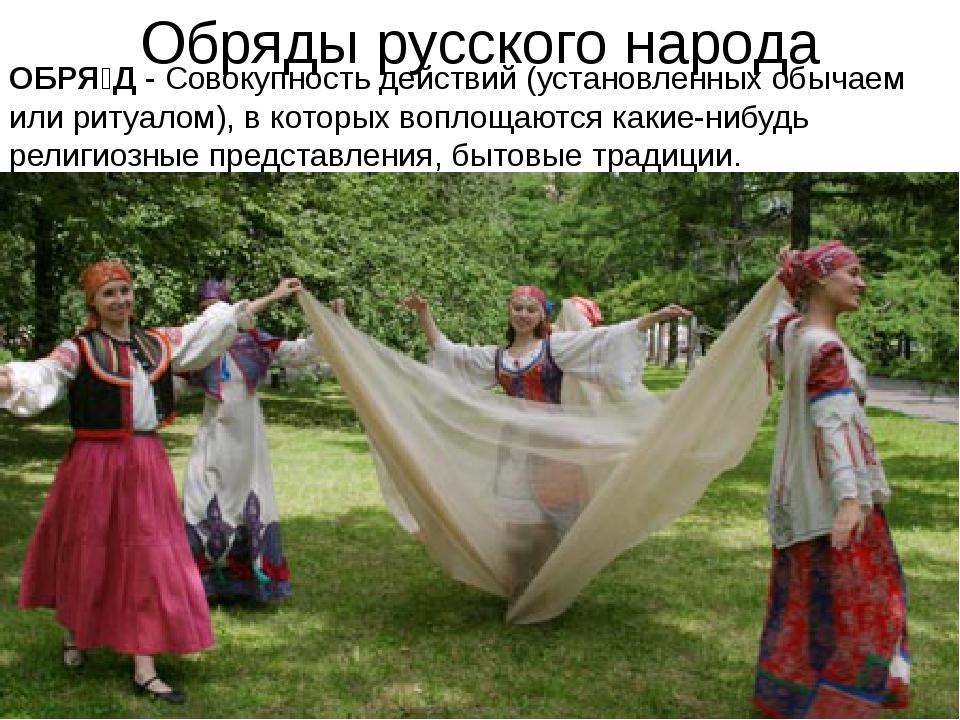Обряды русского народа ОБРЯ́Д -Совокупность действий (установленных обычаем...