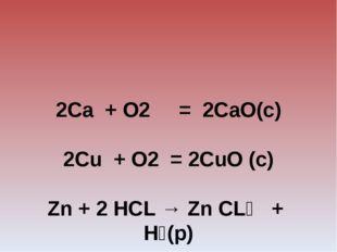 2Сa + O2 = 2CaO(c) 2Cu + O2 = 2CuO (c)  Zn + 2 HCL → Zn CL₂ + H₂(р)