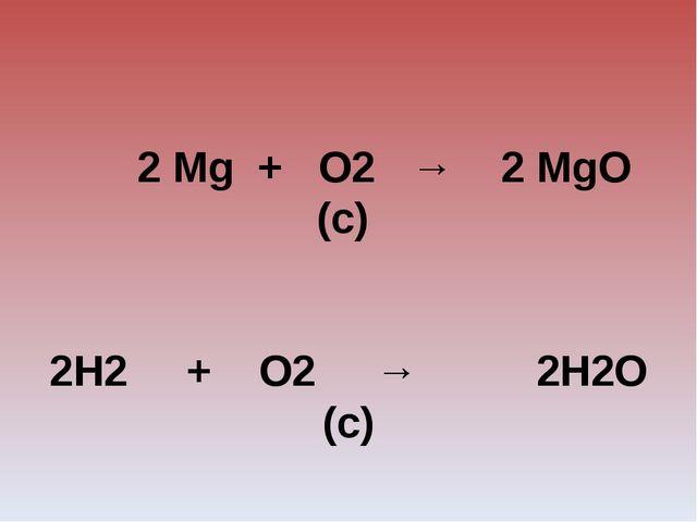 2 Mg + O2 → 2 MgO (с)  2H2 + O2 → 2H2О (с)   2HgO → 2Hg + O2 (р)