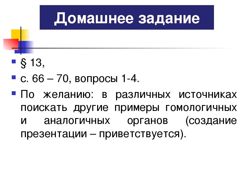 § 13, с. 66 – 70, вопросы 1-4. По желанию: в различных источниках поискать др...