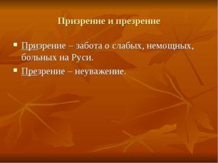 Призрение и презрение Призрение – забота о слабых, немощных, больных на Руси.