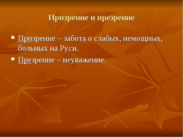Призрение и презрение Призрение – забота о слабых, немощных, больных на Руси....