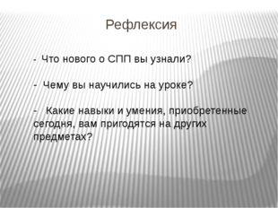 Рефлексия - Что нового о СПП вы узнали? - Чему вы научились на уроке? - Какие