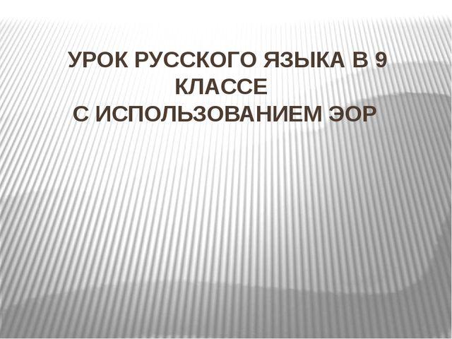 УРОК РУССКОГО ЯЗЫКА В 9 КЛАССЕ С ИСПОЛЬЗОВАНИЕМ ЭОР
