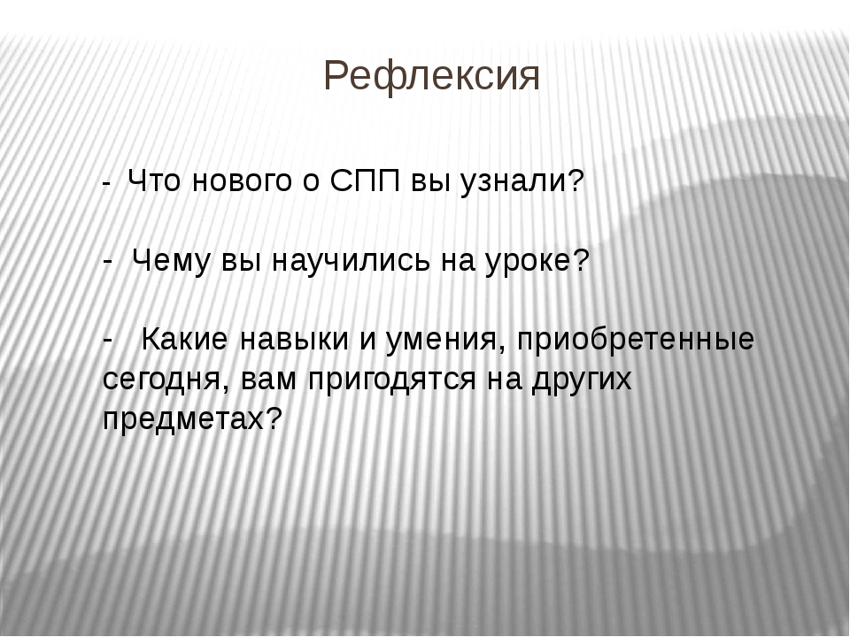Рефлексия - Что нового о СПП вы узнали? - Чему вы научились на уроке? - Какие...