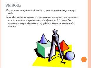 ВЫВОД: Изучая геометрию и её законы, мы познаем мир вокруг себя. Если бы люди