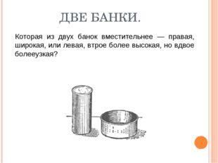 ДВЕ БАНКИ. Которая из двух банок вместительнее — правая, широкая, или левая,