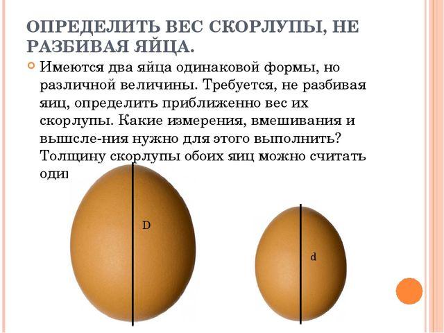 ОПРЕДЕЛИТЬ ВЕС СКОРЛУПЫ, НЕ РАЗБИВАЯ ЯЙЦА. Имеются два яйца одинаковой формы,...