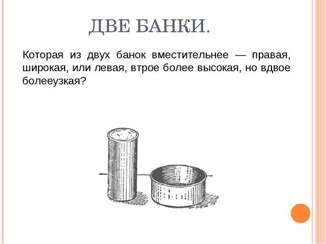 ДВЕ БАНКИ. Которая из двух банок вместительнее — правая, широкая, или левая,...
