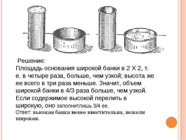 Решение: Площадь основания широкой банки в 2 X 2, т. е. в четыре раза, больш...