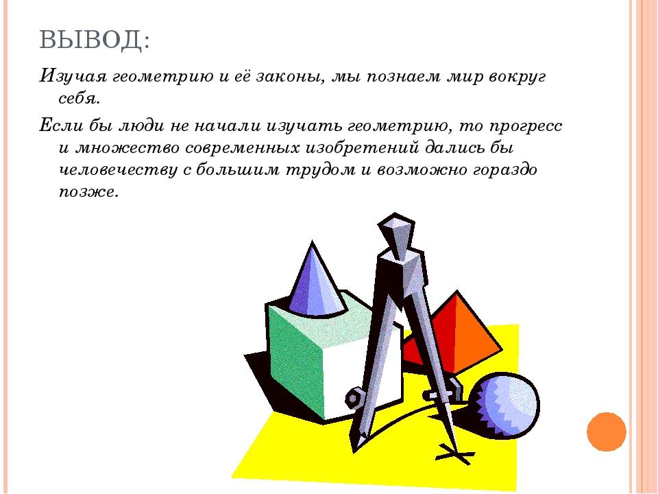 ВЫВОД: Изучая геометрию и её законы, мы познаем мир вокруг себя. Если бы люди...