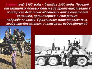 3 этап: май 1985 года – декабрь 1986 года. Переход от активных боевых действи