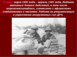 2 этап: март 1980 года – апрель 1985 года. Ведение активных боевых действий,