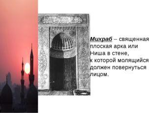 Михраб – священная плоская арка или Ниша в стене, к которой молящийся должен