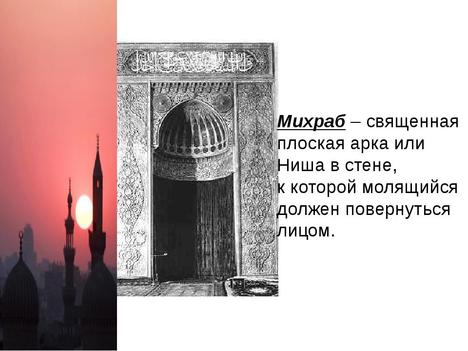 Михраб – священная плоская арка или Ниша в стене, к которой молящийся должен...
