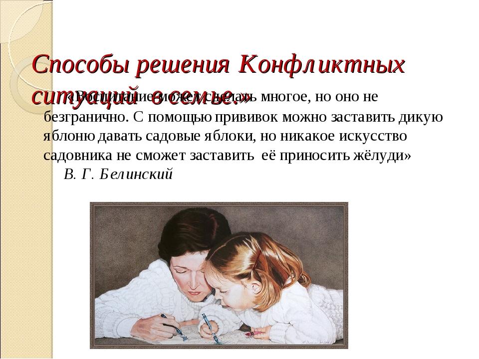 Способы решения Конфликтных ситуаций в семье.» «Воспитание может сделать мно...