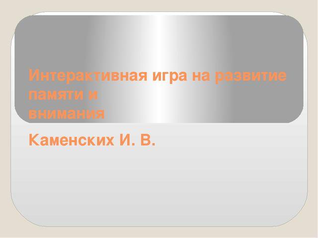 Интерактивная игра на развитие памяти и внимания Каменских И. В.