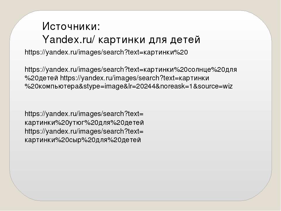 Источники: Yandex.ru/ картинки для детей https://yandex.ru/images/search?text...