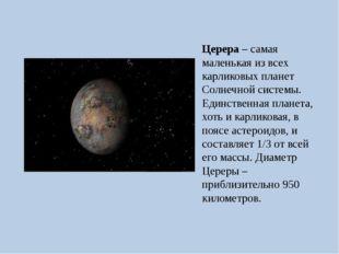 Церера – самая маленькая из всех карликовых планет Солнечной системы. Единств