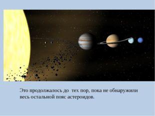 Это продолжалось до тех пор, пока не обнаружили весь остальной пояс астероидов.