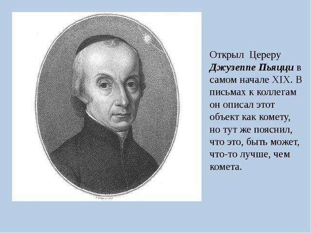 Открыл Цереру Джузеппе Пьяцци в самом начале XIX. В письмах к коллегам он опи...