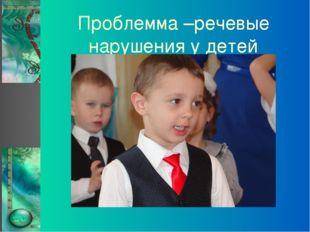 Проблемма –речевые нарушения у детей
