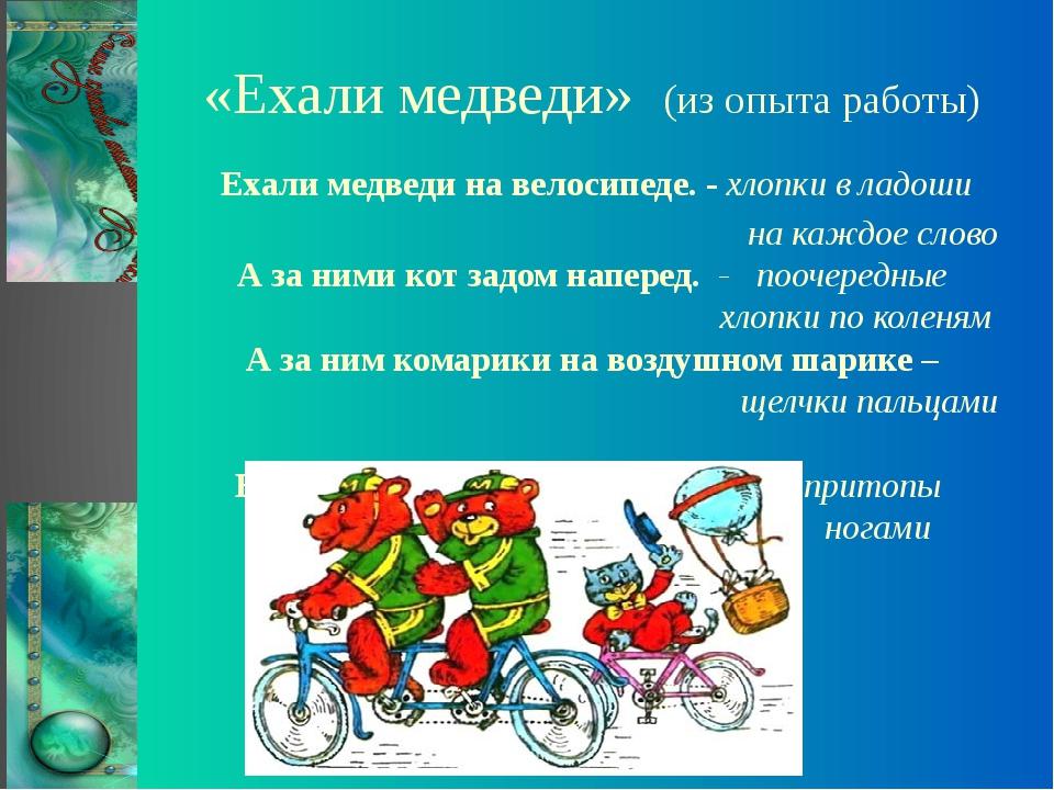 «Ехали медведи» (из опыта работы) Ехали медведи на велосипеде. - хлопки в лад...