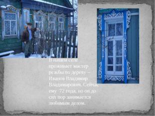 В нашем селе проживает мастер резьбы по дереву – Иванов Владимир Владимирович