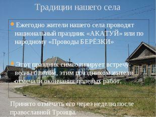 Ежегодно жители нашего села проводят национальный праздник «АКАТУЙ» или по на