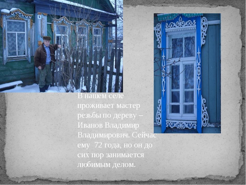 В нашем селе проживает мастер резьбы по дереву – Иванов Владимир Владимирович...